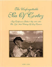 The Unforgettable Sea of Cortez: Baja California's Golden Age, 1947-1977: The Life and Writings...