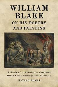 William Blake on His Poetry and Painting: A Study of A Descriptive Catalogue  Other Prose Writings and Jerusalem