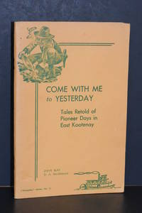 image of Come with Me to Yesterday; Tales Retold of Pioneer Days in East Kootenay