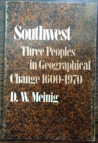 SOUTHWEST, THREE PEOPLES IN GEOGRAPPHICAL CHANGE 1600-1970 by D. W. Meinig - Paperback - 1971 - from Rendezvous Books & Art and Biblio.com