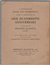 A Catalogue of Books and Manuscripts Issued to Commemorate the One Hundreth Anniversary of the Firm of Bernard Quaritch 1847-1947. With a portrait-study of the founder