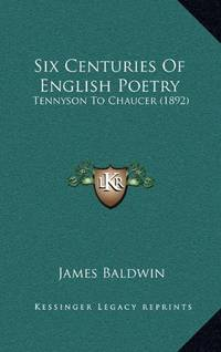 image of Six Centuries Of English Poetry: Tennyson To Chaucer (1892)
