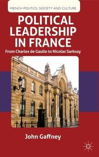 Political Leadership in France : From Charles De Gaulle to Nicholas Sarkozy