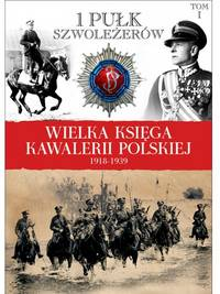 THE GREAT BOOK OF POLISH CAVALRY 1918-1939. VOL. 1: 1ST LIGHT HORSE REGIMENT OF JOZEF PILSUDSKI