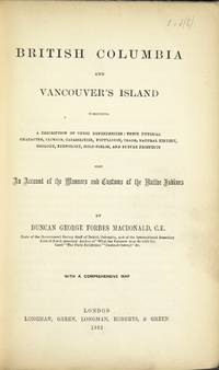 British Columbia and Vancouver's Island comprising a description of these dependencies: their physical character, climate, capabilities, population, trade, natural history, geology, ethnology, gold fields, and future prospects ... also an account of the manners and customs of the native Indians