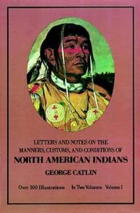 Letters and Notes on the Manners, Customs and Conditions of the North American Indians