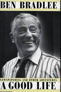 BEN BRADLEE A GOOD LIFE: NEWSPAPERING AND OTHER ADVENTURES