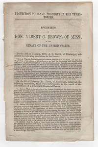 Protection to Slave Property in the Territories. Speeches of Hon. Albert G. Brown, of Miss., in the Senate of the United States
