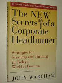 The New Secrets Of A Corporate Headhunter : Strategies For Surviving & Thriving In The New World Of Business