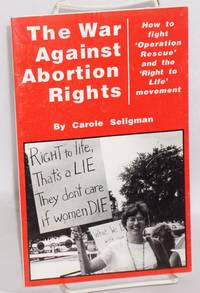 The war against abortion rights; how to fight 'Operation Rescue' and the 'Right to Life' movement