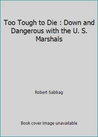 Too Tough to Die : Down and Dangerous with the U. S. Marshals