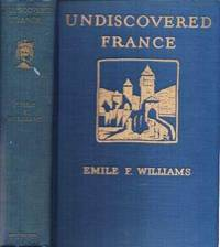 UNDISCOVERED FRANCE:  An Eight-weeks Automobile Trip in the Provinces with special reference to the Architecture, Archaeology, History, and Scenery.; With Illustrations and Map by  Emile F Williams - First Edition - 1927 - from R & A Petrilla, ABAA, IOBA and Biblio.co.uk