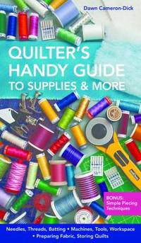 Quilter's Handy Guide to Supplies and More : Needles, Threads, Batting, Machines, Tools, Workspace, Preparing Fabric, Storing Quilts by Dawn Cameron-Dick - 2013