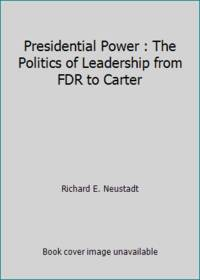 Presidential Power : The Politics of Leadership from FDR to Carter by Richard E. Neustadt - 1980