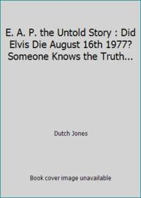 E. A. P. the Untold Story : Did Elvis Die August 16th 1977? Someone Knows the Truth...