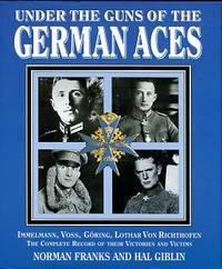 image of Under The Guns Of The German Aces: Immelmann, Voss, Goring, Lothar Von Richthofen: The Complete Record Of Their Victories And Vi