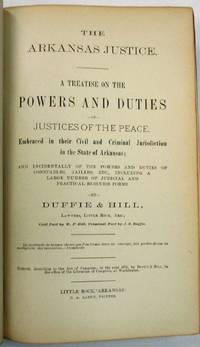 THE ARKANSAS JUSTICE. A TREATISE ON THE POWERS AND DUTIES OF JUSTICES OF THE PEACE. EMBRACED IN THEIR CIVIL AND CRIMINAL JURISDICTION IN THE STATE OF ARKANSAS; AND INCIDENTALLY OF THE POWERS AND DUTIES OF CONSTABLES, JAILERS, ETC., INCLUDING A LARGE NUMBER OF JUDICIAL AND PRACTICAL BUSINESS FORMS.  BY...LAWYERS, LITTLE ROCK, ARK.; CIVIL PART BY W.F. HILL; CRIMINAL PART BY J.S. DUFFIE