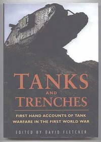 TANKS AND TRENCHES:  FIRST HAND ACCOUNTS OF TANK WARFARE IN THE FIRST WORLD WAR.