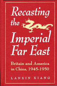 Recasting the Imperial Far East. Britain and America in China, 1945-1950 by  LANXIN XIANG - Hardcover - 1995. - from Asia Bookroom and Biblio.com
