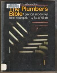 THE PLUMBER'S BIBLE  A Practical Step-By-Step Home Repair Guide