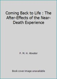 image of Coming Back to Life : The After-Effects of the Near-Death Experience