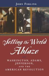 Setting the World Ablaze: Washington, Adams, Jefferson, and the American Revolution: Washington,...