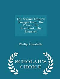 image of The Second Empire: Bonapartism, the Prince, the President, the Emperor - Scholar's Choice Edition