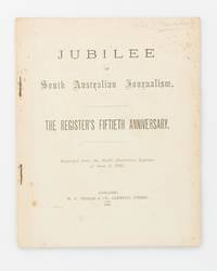 Jubilee of South Australian Journalism. The Register's Fiftieth Anniversary. Reprinted from the 'South Australian Register', of June 3, 1887