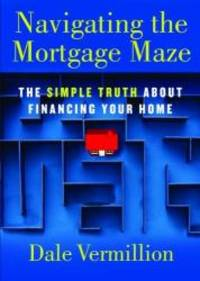 Navigating the Mortgage Maze: The Simple Truth About Financing Your Home by Dale Vermillion - Paperback - 2009-09-06 - from Books Express and Biblio.com