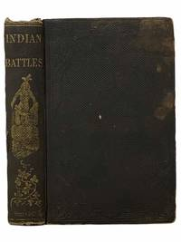 Indian Battles: With Incidents In the Early History of New England. Thrilling and Stirring Narratives of Battles, Captivities, Escapes, Ambuscades, Assaults, Massacres, and Depredations of the Indians. The Habits, Customs, and Traits of Character Peculiar to the Indian Race. The Life and Exploits of Capt. Miles Standish. The History of King Phillip's War, and Personal and Historical Incidents of the Revolutionary War