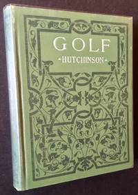 Golf: A Complete History of the Game, Together with Directions for Selection of Implements, the Rules, and a Glossary of Golf Terms by Horace Hutchinson - Hardcover - 1908 - from Appledore Books, ABAA and Biblio.co.uk