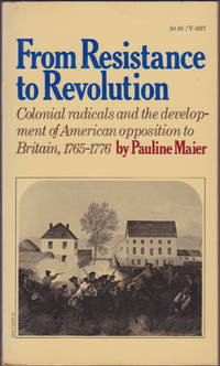 From Resistance to Revolution: Colonial Radicals and the Development of American Opposition to...