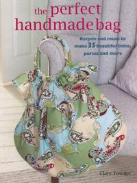 image of The Perfect Handmade Bag: Recycle and reuse to make 35 beautiful totes, purses and more