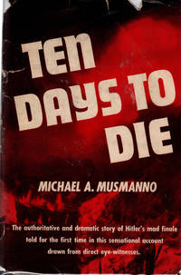 Ten Days To Die: the authoritative and dramatic story of HitlerÂ's mad finale told for the first time in this sensational account drawn from direct eye-witnesses