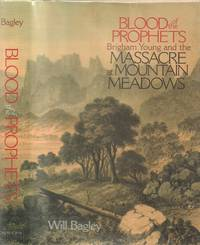 Blood of the Prophets Brigham Young and the Massacre At Mountain Meadows