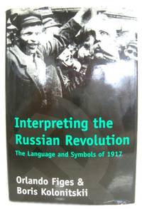 Interpreting the Russian Revolution: The Language and Symbols of 1917 by  Boris  Orlando; Kolonitskii - Hardcover - 1999 - from PsychoBabel & Skoob Books and Biblio.co.uk