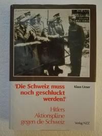 Die Schweiz muss noch geschluckt werden!: Hitlers Aktionspläne gegen die Schweiz : zwei...