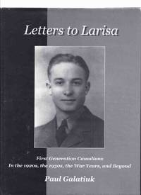 Letters to Larisa:  First Generation Canadians in the 1920's, the 1930's, the War Years and Beyond  - Offspring of Original Pioneers Who Immigrated from The Austro-Hungarian ( Hapsburg ) Empire, Europe ( Hungary - Austria )( 1st / 1920s / 1930s / Canada )