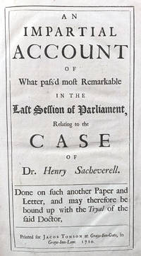1.  [ANONYMOUS] An impartial account of what pass'd most remarkable in the last session of Parliament, relating to the case of Dr. Henry Sacheverell. Done on such another paper and letter, and may therefore be bound up with the Tryal of the said Doctor; An exact list of the members of the honourable House of Commons, for England and Wales, who, in some or other of the questions upon the impeachment of Dr Henry Sacheverel for high crimes and misdemeanors, voted for and against him. [BOUND WITH] 2.  SACHEVERELL, Henry The tryal of Dr. Henry Sacheverell, before the House of Peers, for high crimes and misdemeanors; upon an impeachment ... published by order of the House of Peers.  [BOUND WITH] 3.  [HOUSE OF LORDS] The names of the Right Honourable peers, who protested against some proceedings in the case of Dr. Henry Sacheverell. Together with their Lordships reasons for such their protestation.  [BOUND WITH] 4.  BURNET, Gilbert, TALBOT, William, WAKE, William and others. The Bishop of Salisbury's and the Bishop