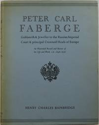 Peter Carl Fabergé: Goldsmith and Jeweller to the Russian Imperial Court & Principal Crowned Heads of Europe: An Illustrated Record and Review of His Life and Work, A.D. 1846-1920