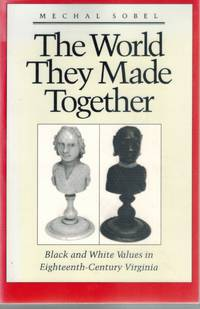 THE WORLD THEY MADE TOGETHER  Black and White Values in Eighteenth-Century  Virginia