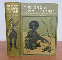 THE GREAT WHITE CHIEF.  A Story of Adventure in Unknown New Guinea by  Robert M.: MACDONALD - First Edition - from Roger Middleton (SKU: 35072)