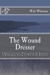 The Wound Dresser: a Series of Letters by Walt Whitman During the Civil War
