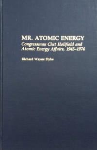 Mr. Atomic Energy:  Congressman Chet Holifield and Atomic Energy Affairs,  1945-1974