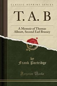 T. A. B: A Memoir of Thomas Allnutt, Second Earl Brassey (Classic Reprint)