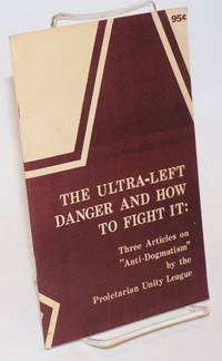 The ultra-left danger and how to fight it: three articles on anti-dogmatism