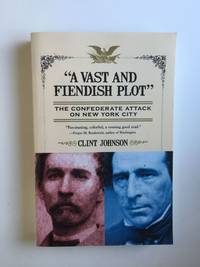 A Vast and Fiendish Plot The Confederate Attack on New York City