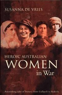 Heroic Australian Women in War. Astonishing Tales of Bravery from Gallipoli to Kokoda.