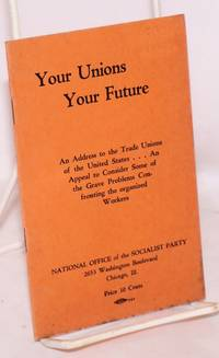 Your unions, your future. An address to the trade unions of the United States ... An appeal to consider some of the grave problems confronting the organized workers