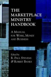 The Marketplace Ministry Handbook : A Manual for Work, Money and Business